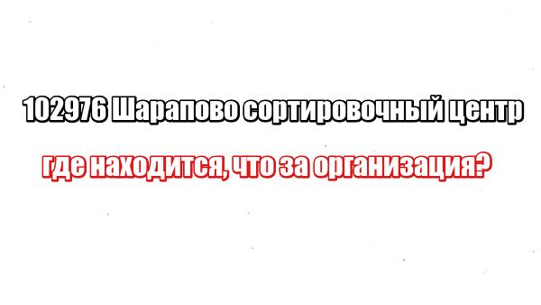 102976 Шарапово сортировочный центр: где находится, что за организация
