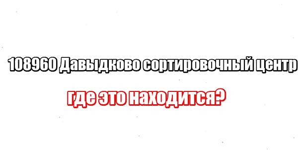 108960 Давыдково сортировочный центр: где это находится