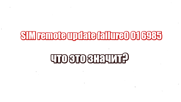 SIM remote update failure0 01 6985: что это значит?