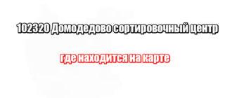 102320 Домодедово сортировочный центр: где находится на карте
