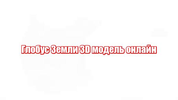 Глобус Земли 3D модель онлайн