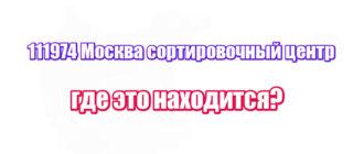 111974 Москва сортировочный центр: где это находится