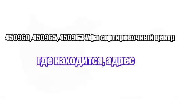 450960, 450965, 450963 Уфа сортировочный центр: где находится, адрес
