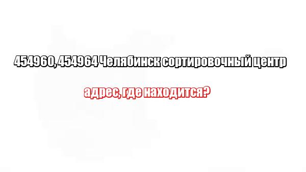454960, 454964 Челябинск сортировочный центр: адрес, где находится