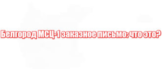 Белгород МСЦ-1 заказное письмо: что это?