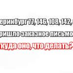 Екатеринбург 77, 146, 108, 142, 85 пришло заказное письмо: откуда оно, что делать?