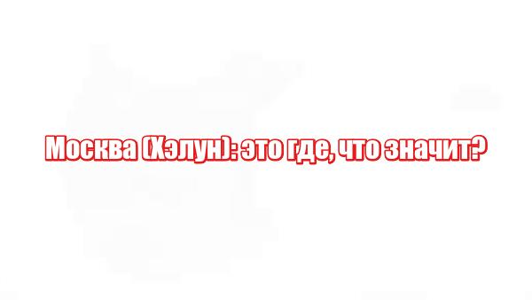 Москва (Хэлун): это где, что значит?