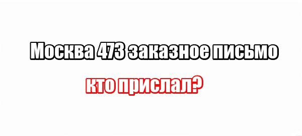 Москва 473 заказное письмо: кто прислал?