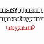 Ошибка 26 в Триколор ТВ для просмотра необходима авторизация: что делать?