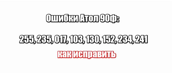 Ошибки Атол 90ф: 255, 235, 017, 103, 130, 152, 234, 241 — как исправить