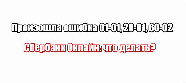 Произошла ошибка 01-01, 20-01, 60-02 Сбербанк Онлайн: что делать?