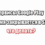 Сервисы Google Play все время закрывается в Samsung: что делать?