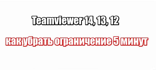 Teamviewer 14, 13, 12 как убрать ограничение 5 минут