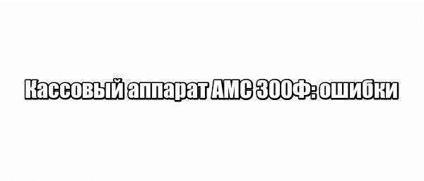 Кассовый аппарат АМС 300Ф: ошибки