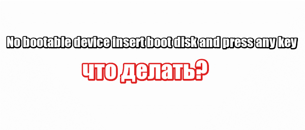 No bootable device insert boot disk and press any key: что делать?