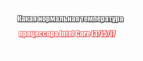 Какая нормальная температура процессора Intel Core i3/i5/i7