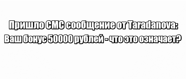 Пришло СМС сообщение от Taradanova: Ваш бонус 50000 рублей - что это означает?