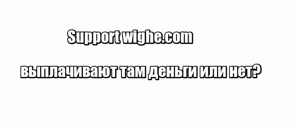 Support wighe.com выплачивают там деньги или нет?