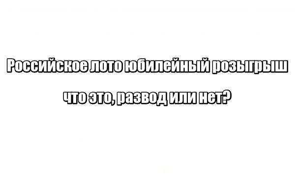 Российское лото юбилейный розыгрыш: что это, развод или нет?